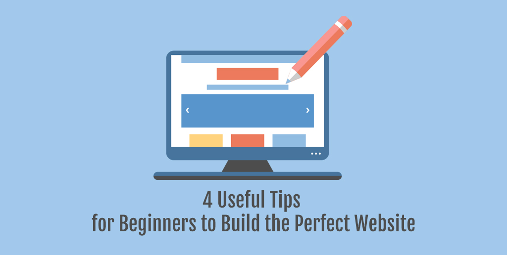 4 Useful Tips for Beginners to Build the Perfect Website