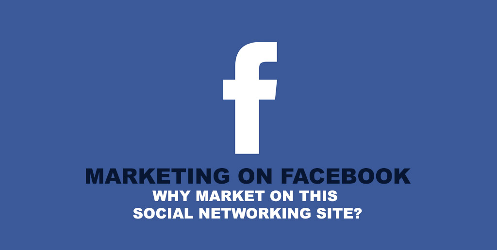 Marketing on Facebook: Why Market On This Social Networking Site?