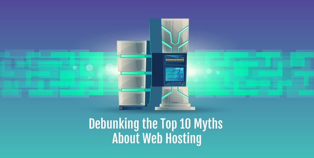 Debunking the Top 10 Myths About Web Hosting